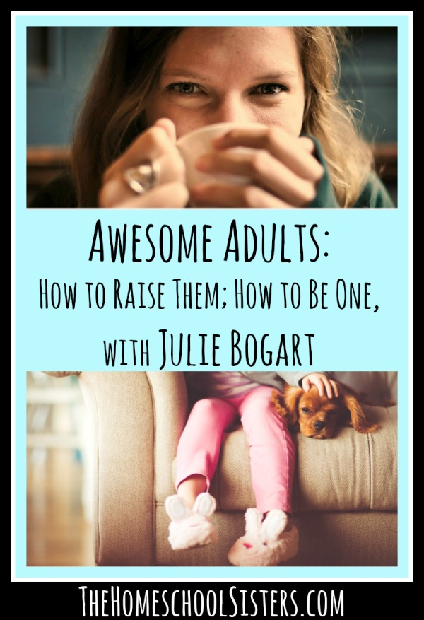 awesome-adults-how-to-raise-them-how-to-be-one-with-julie-bogart-the-homeschool-sisters-podcast