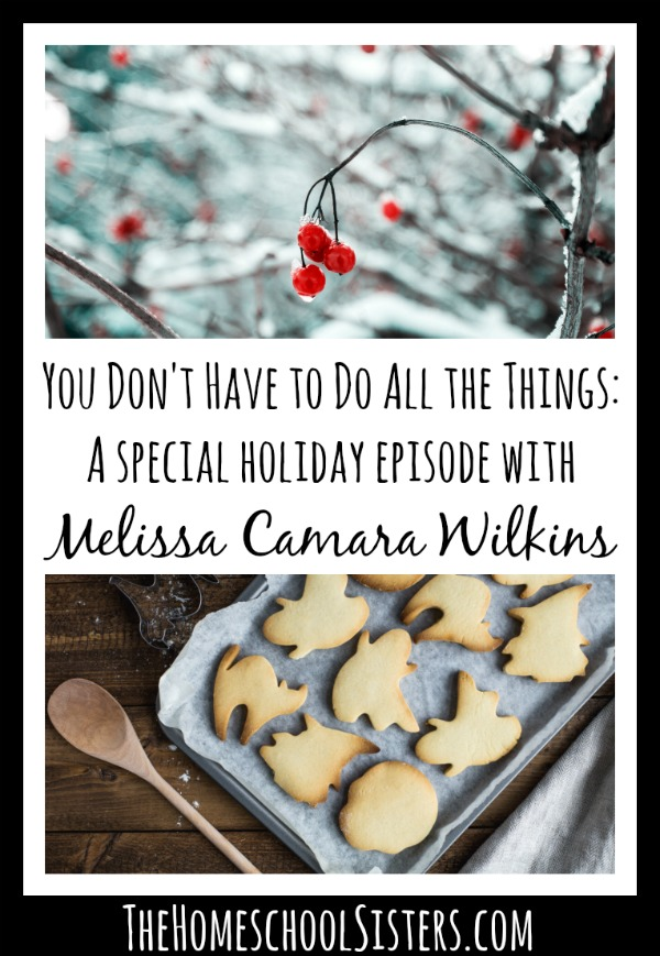You Don't Have to Do All the Things: A special holiday episode with Melissa Camara Wilkins {Episode 13} | The Homeschool Sisters Podcast